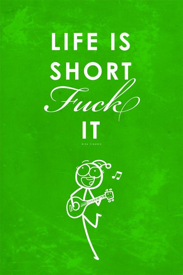 Life Is Short. Fuck It.