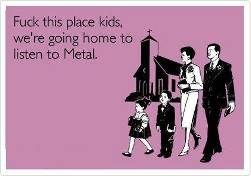 Fuck this place kids, we're going home to listen to Metal.