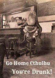 Go home Cthulhu, you are drunk!