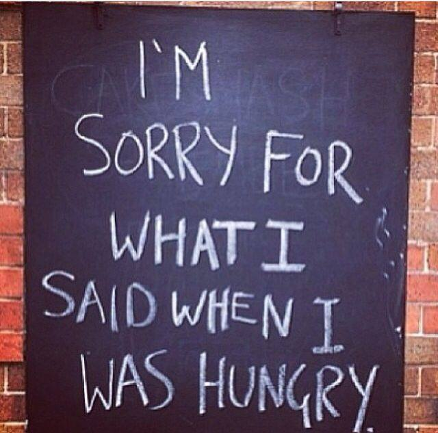 I'm sorry for what I said when I was hungry!