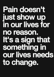 Pain doesn't just show up in our lives for no reason. It's a sign that something inour lives needs to change.