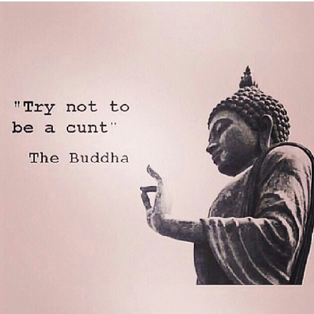 """""""Try not to be a cunt."""" The Buddha"""