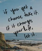 if you get a chance, take it. if it changes your life, let it