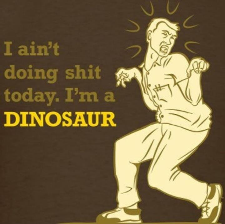 I ain't doing shit today. I'm a DINOSAUR