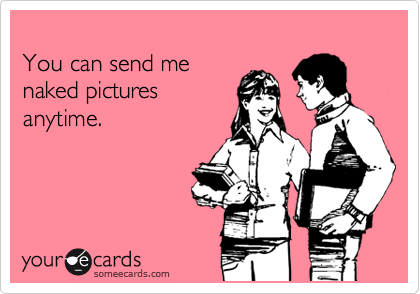 You can send me naked picture anytime.