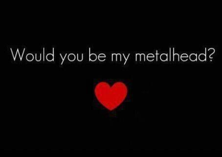 Would you be my metalhead?