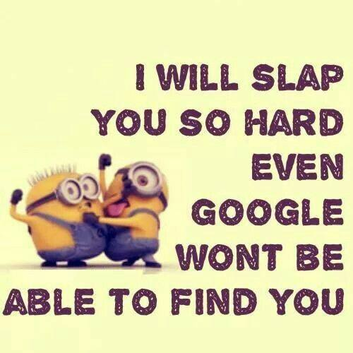 I will slap you so hard…