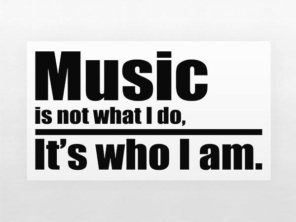 Music is who I am.