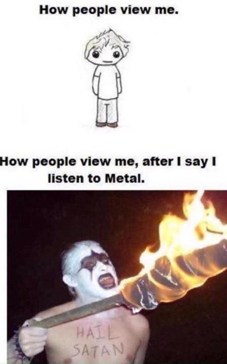 How people view me after I say I listen to metal.