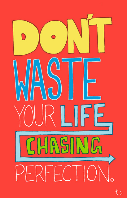 Don't waste your life chasing perfection