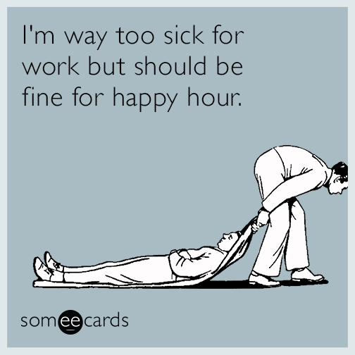 I'm way too sick for work, but should be fine for happy hour.