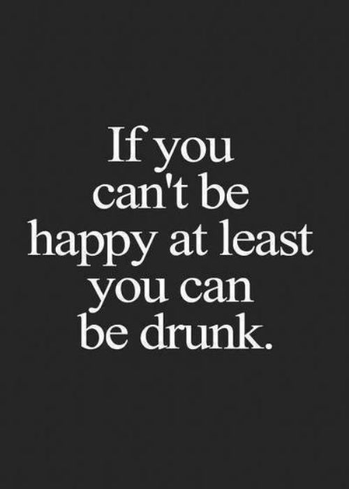 If you can't be happy at least you can be drunk.