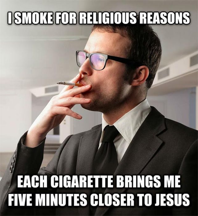 I smoke for religious reasons. Each cigarette brings me 5 minutes closer to Jesus.