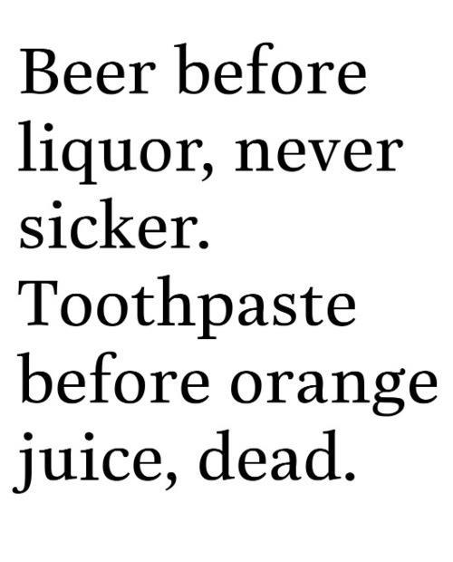 Beer before liquor, never sicker. Toothpaste before orange juice, dead.