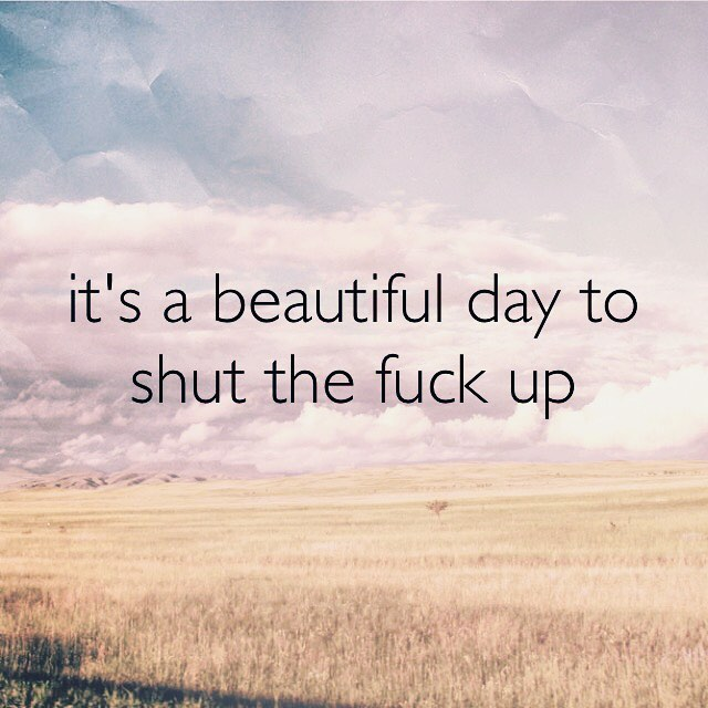 It's a beautiful day to shut the fuck up