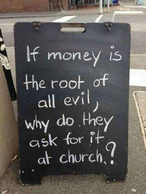 If money is the root of all evil, why do they ask for it at church
