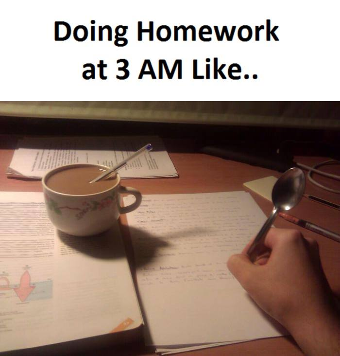Doing homework at 3am like…