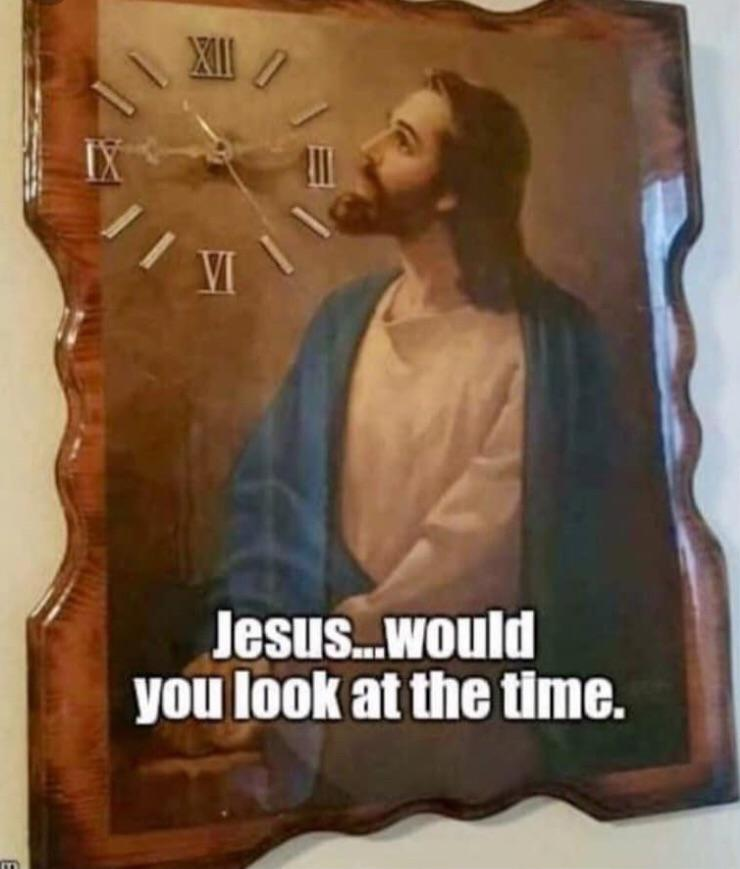 Jesus…would you look at the time
