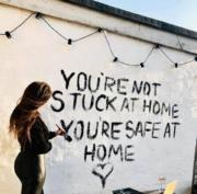 You are not stuck at home, you're safe at home