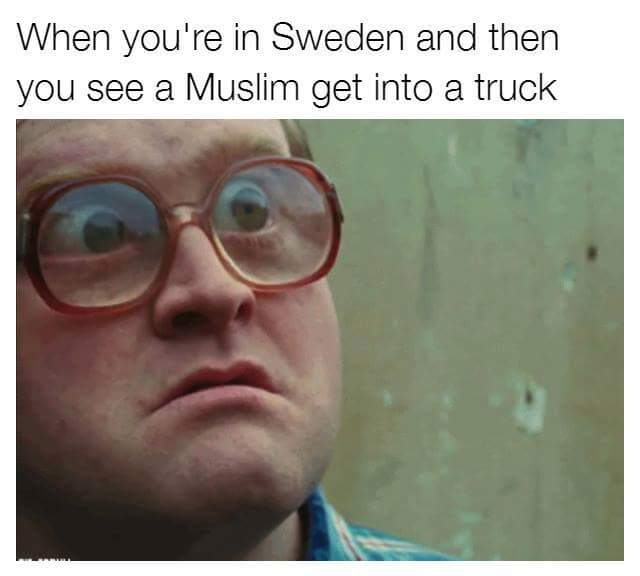 When you're in Sweden and then you see a Muslim get into a truck