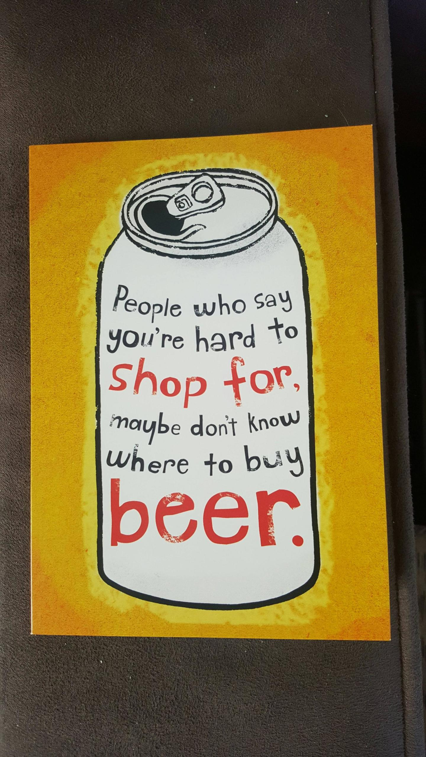 People who say you're hard to shop for, maybe don't know where to buy beer.