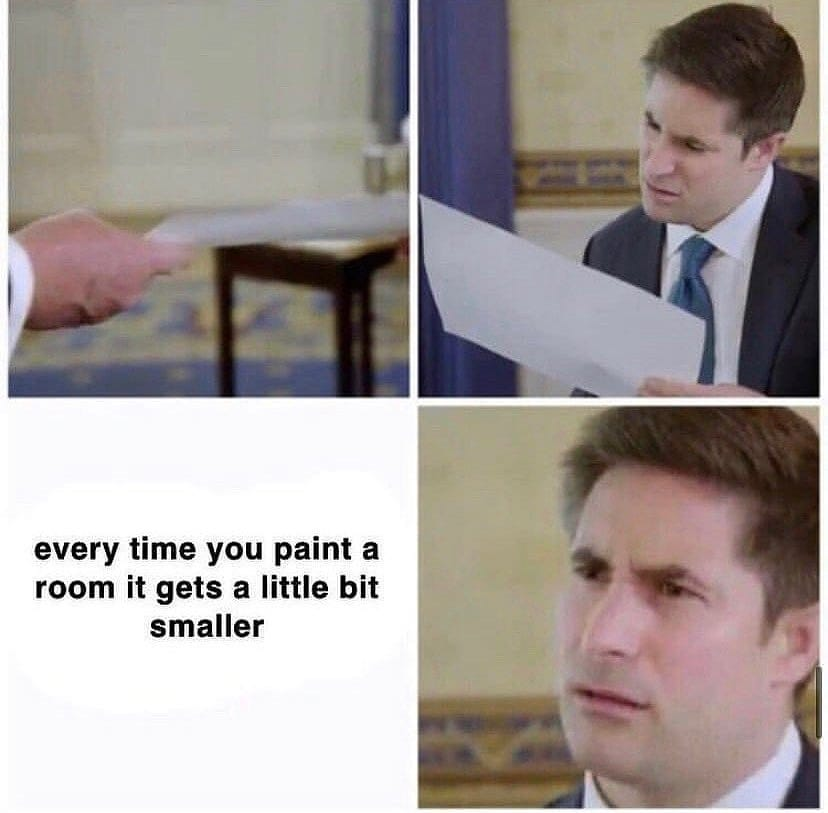 Every time you paint a room, it gets a little bit smaller