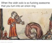 When the violin solo is so fucking awesome that you turn into an onion ring