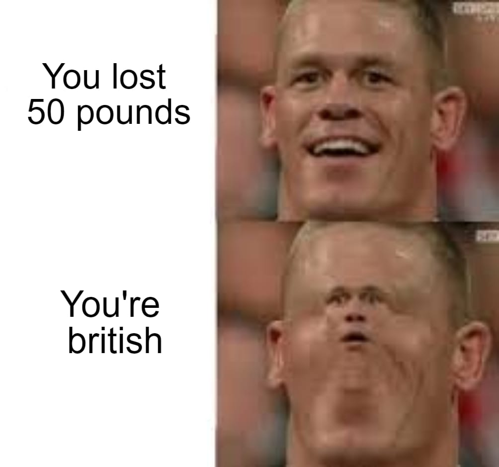 You lost 50 pounds vs you're British