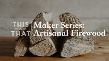 Maker Series: Artisanal Firewood – This Is That
